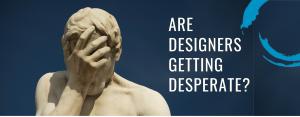 are designers getting desperate